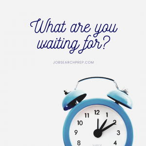 What are you waiting for - Job Search Prep